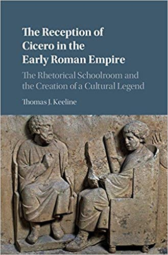The Reception of Cicero in the Early Roman Empire: The Rhetorical Schoolroom and the Creation of a Cultural Legend